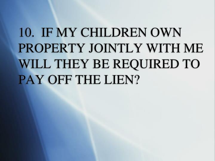 10.  IF MY CHILDREN OWN PROPERTY JOINTLY WITH ME WILL THEY BE REQUIRED TO PAY OFF THE LIEN?