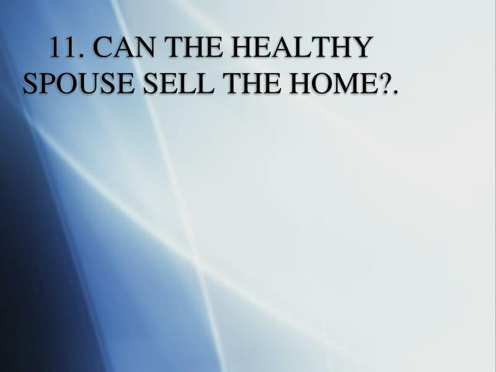 11. CAN THE HEALTHY SPOUSE SELL THE HOME?.