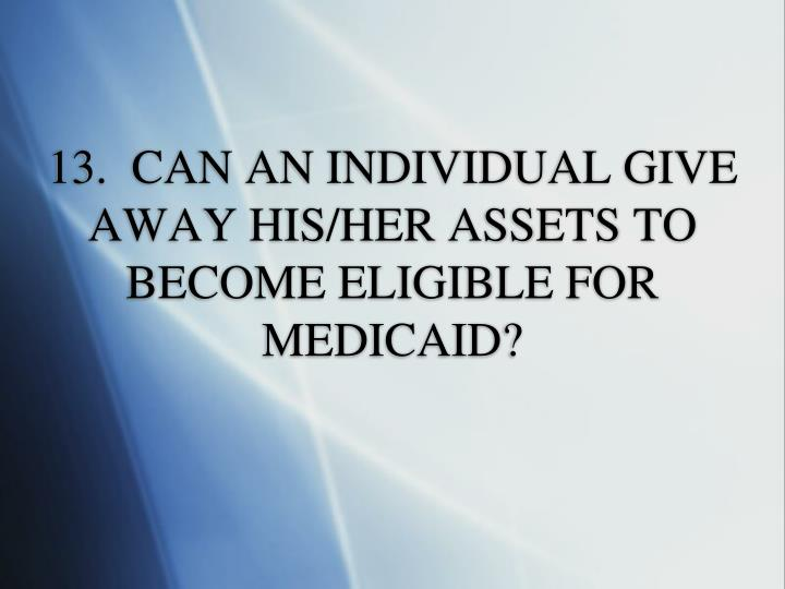 13.  CAN AN INDIVIDUAL GIVE AWAY HIS/HER ASSETS TO BECOME ELIGIBLE FOR MEDICAID?
