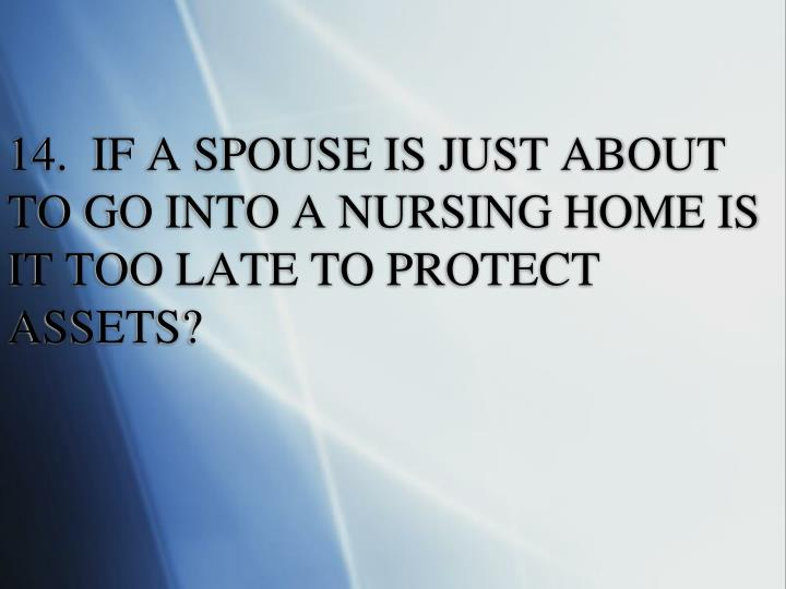 14.  IF A SPOUSE IS JUST ABOUT TO GO INTO A NURSING HOME IS IT TOO LATE TO PROTECT ASSETS?
