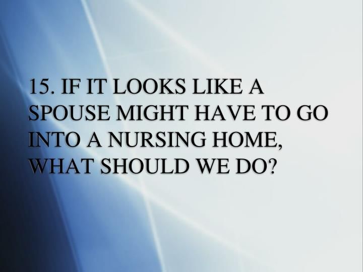15. IF IT LOOKS LIKE A SPOUSE MIGHT HAVE TO GO INTO A NURSING HOME, WHAT SHOULD WE DO?
