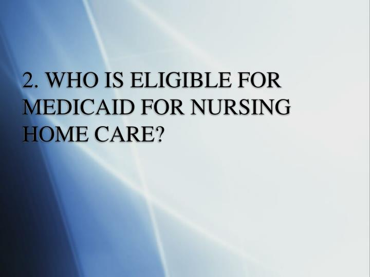 2. WHO IS ELIGIBLE FOR MEDICAID FOR NURSING HOME CARE?