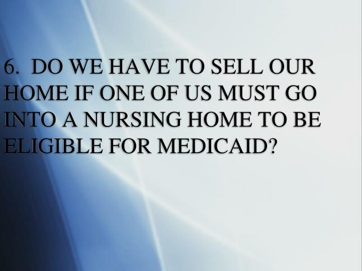6.  DO WE HAVE TO SELL OUR HOME IF ONE OF US MUST GO INTO A NURSING HOME TO BE  ELIGIBLE FOR MEDICAID?