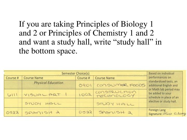 """If you are taking Principles of Biology 1 and 2 or Principles of Chemistry 1 and 2 and want a study hall, write """"study hall"""" in the bottom space."""