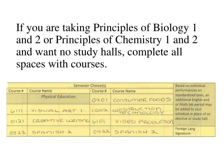 If you are taking Principles of Biology 1 and 2 or Principles of Chemistry 1 and 2 and want no study halls, complete all spaces with courses.