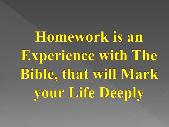 Homework is an Experience with The Bible, that will Mark your Life Deeply