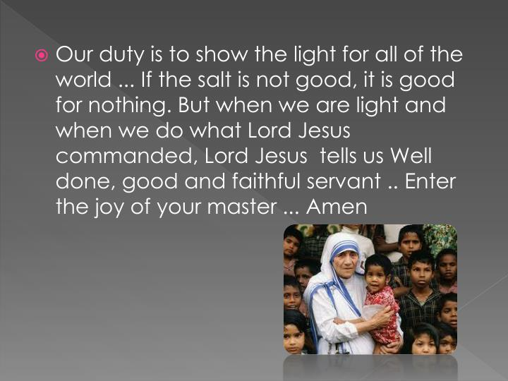 Our duty is to show the light for all of the world ... If the salt is not good, it is good for nothing. But when we are light and when we do what Lord Jesus commanded, Lord Jesus  tells us Well done, good and faithful servant .. Enter the joy of your master ... Amen