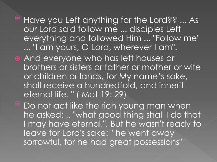 "Have you Left anything for the Lord?? ... As our Lord said follow me ... disciples Left everything and followed Him ... ""Follow me"" ... ""I am yours, O Lord, wherever I am""."