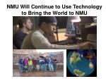 nmu will continue to use technology to bring the world to nmu