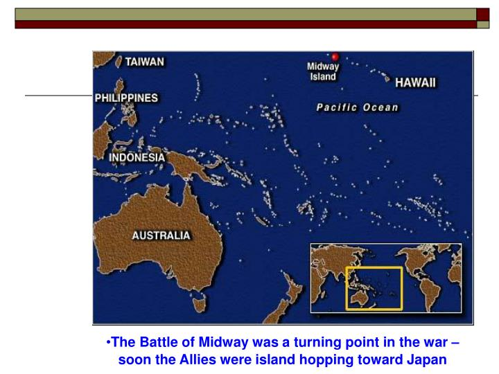 The Battle of Midway was a turning point in the war – soon the Allies were island hopping toward Japan