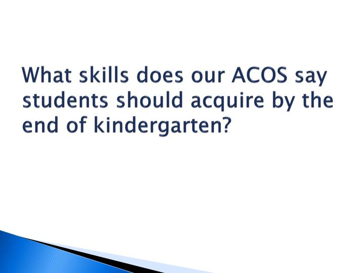 What skills does our ACOS say students should acquire by the end of kindergarten?