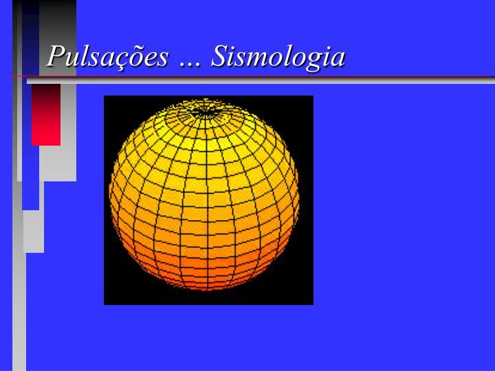 Pulsações … Sismologia