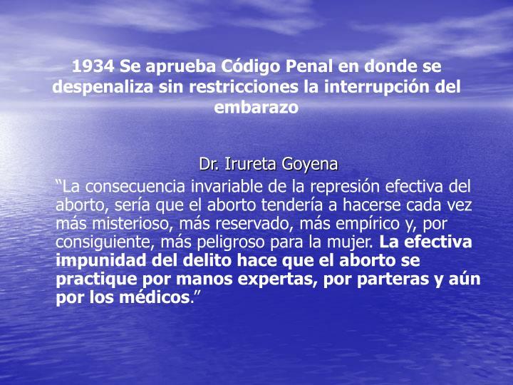 1934 Se aprueba Código Penal en donde se despenaliza sin restricciones la interrupción del embarazo