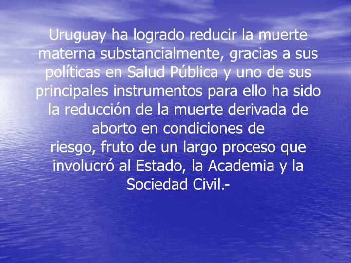 Uruguay ha logrado reducir la muerte materna substancialmente, gracias a sus políticas en Salud Pública y uno de sus principales instrumentos para ello ha sido la reducción de la muerte derivada de aborto en condiciones de