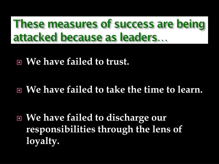 These measures of success are being attacked because as leaders…