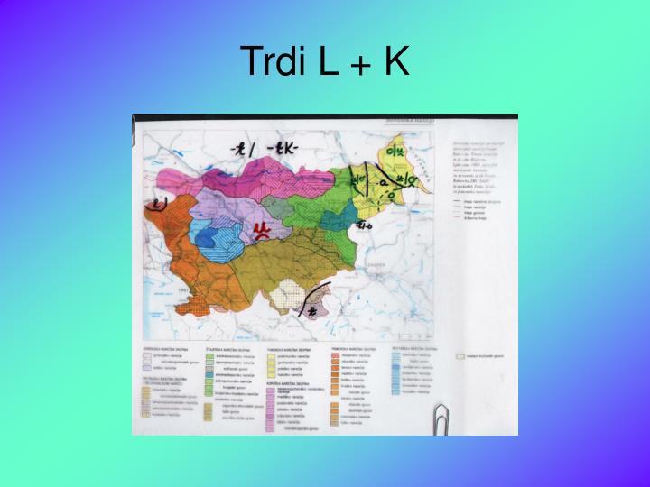 Trdi L + K