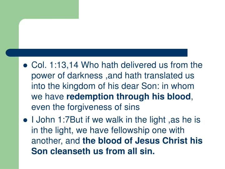 Col. 1:13,14 Who hath delivered us from the power of darkness ,and hath translated us into the kingdom of his dear Son: in whom we have