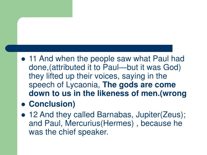 11And when the people saw what Paul had done,(attributed it to Paul—but it was God)  they lifted up their voices, saying in the speech of Lycaonia,
