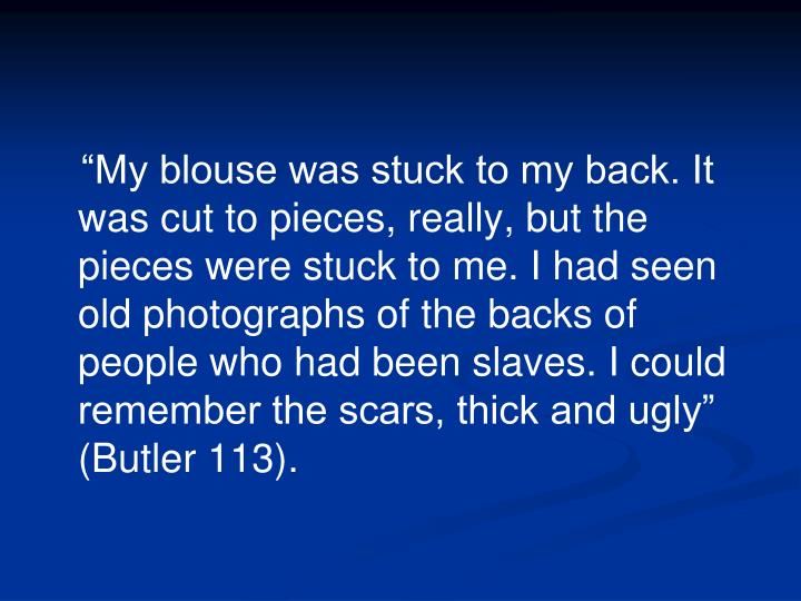 """My blouse was stuck to my back. It was cut to pieces, really, but the pieces were stuck to me. I had seen old photographs of the backs of people who had been slaves. I could remember the scars, thick and ugly"" (Butler 113)."