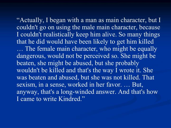 """Actually, I began with a man as main character, but I couldn't go on using the male main character, because I couldn't realistically keep him alive. So many things that he did would have been likely to get him killed … The female main character, who might be equally dangerous, would not be perceived so. She might be beaten, she might be abused, but she probably wouldn't be killed and that's the way I wrote it. She was beaten and abused, but she was not killed. That sexism, in a sense, worked in her favor. … But, anyway, that's a long-winded answer. And that's how I came to write Kindred."""