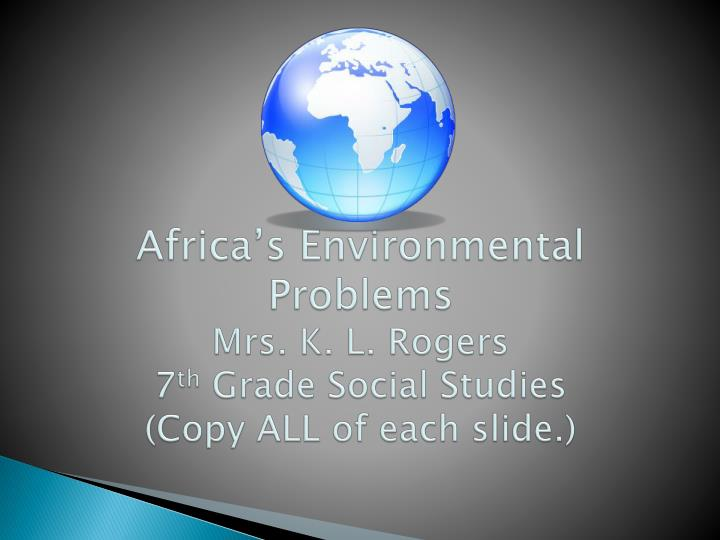 Africa s environmental problems mrs k l rogers 7 th grade social studies copy all of each slide