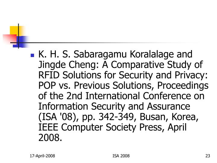 K. H. S. Sabaragamu Koralalage and Jingde Cheng: A Comparative Study of RFID Solutions for Security and Privacy: POP vs. Previous Solutions, Proceedings of the 2nd International Conference on Information Security and Assurance (ISA '08), pp. 342-349, Busan, Korea, IEEE Computer Society Press, April 2008.
