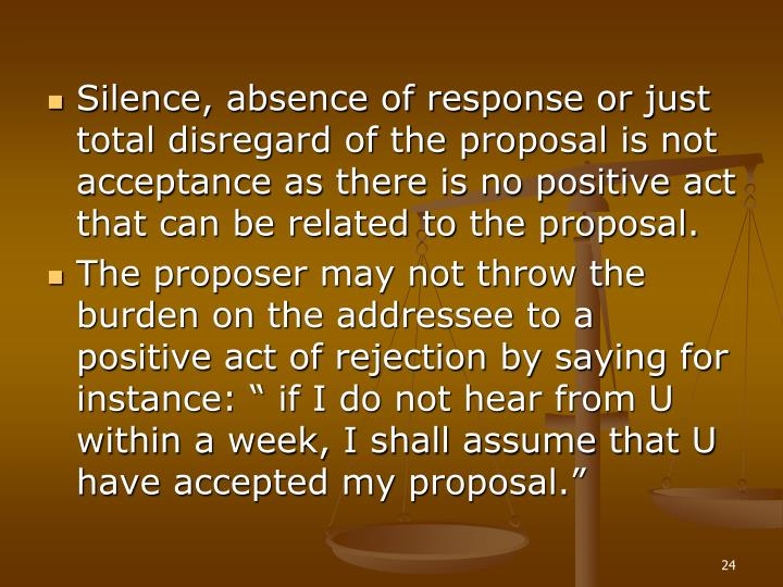 Silence, absence of response or just total disregard of the proposal is not acceptance as there is no positive act that can be related to the proposal.