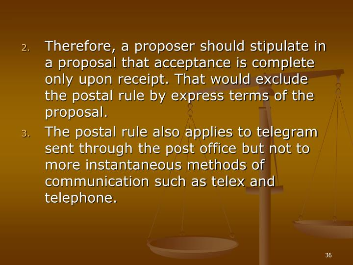Therefore, a proposer should stipulate in a proposal that acceptance is complete only upon receipt. That would exclude the postal rule by express terms of the proposal.