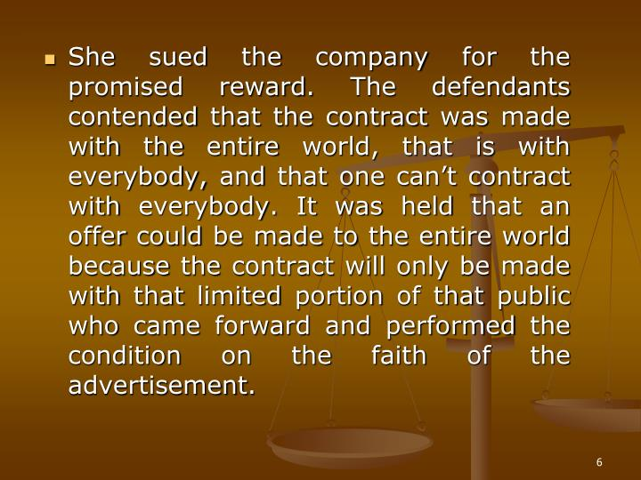 She sued the company for the promised reward. The defendants contended that the contract was made with the entire world, that is with everybody, and that one can't contract with everybody. It was held that an offer could be made to the entire world because the contract will only be made with that limited portion of that public who came forward and performed the condition on the faith of the advertisement.