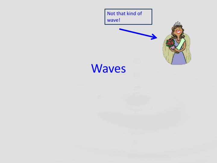 Not that kind of wave!