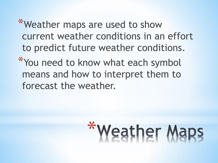 Weather maps are used to show current weather conditions in an effort to predict future weather conditions.