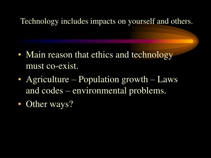 Technology includes impacts on yourself and others.