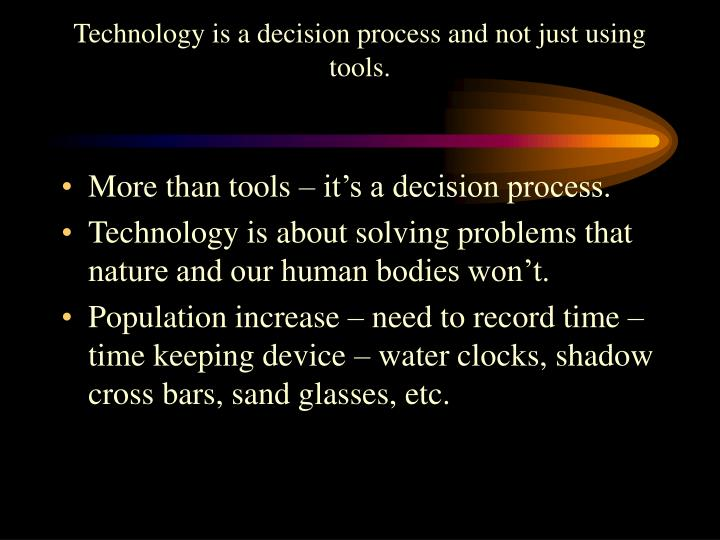 Technology is a decision process and not just using tools.
