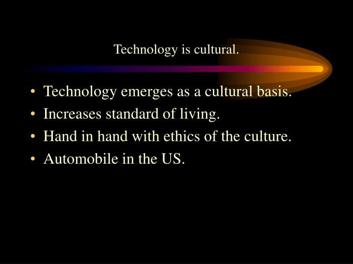 Technology is cultural.
