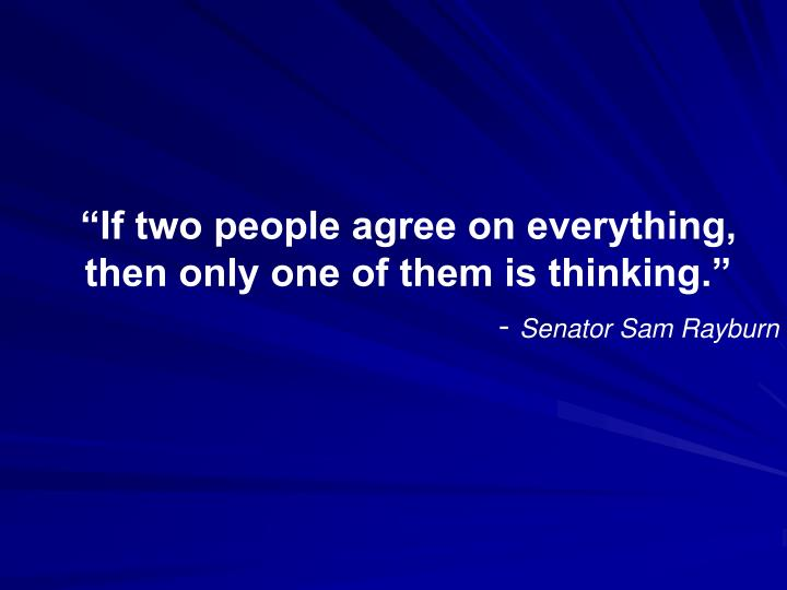 """""""If two people agree on everything, then only one of them is thinking."""""""