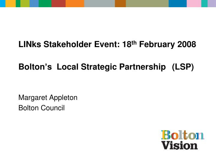 Links stakeholder event 18 th february 2008 bolton s local strategic partnership lsp