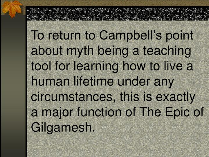 To return to Campbell's point about myth being a teaching tool for learning how to live a human lifetime under any circumstances, this is exactly a major function of The Epic of Gilgamesh.