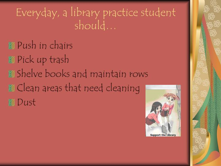 Everyday, a library practice student should…