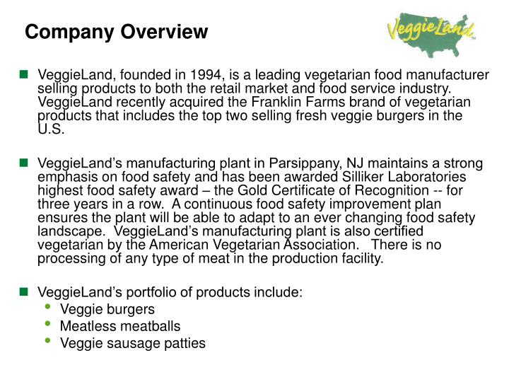 VeggieLand, founded in 1994, is a leading vegetarian food manufacturer selling products to both the retail market and food service industry.  VeggieLand recently acquired the Franklin Farms brand of vegetarian products that includes the top two selling fresh veggie burgers in the U.S.