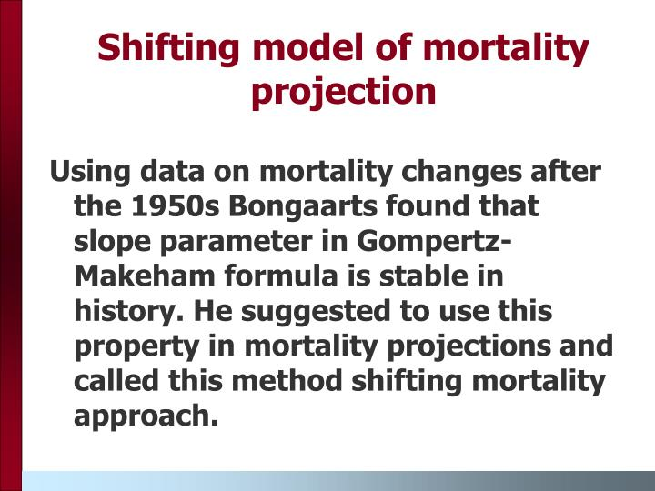 Using data on mortality changes after the 1950s Bongaarts found that slope parameter in Gompertz-Makeham formula is stable in history. He suggested to use this property in mortality projections and called this method shifting mortality approach.