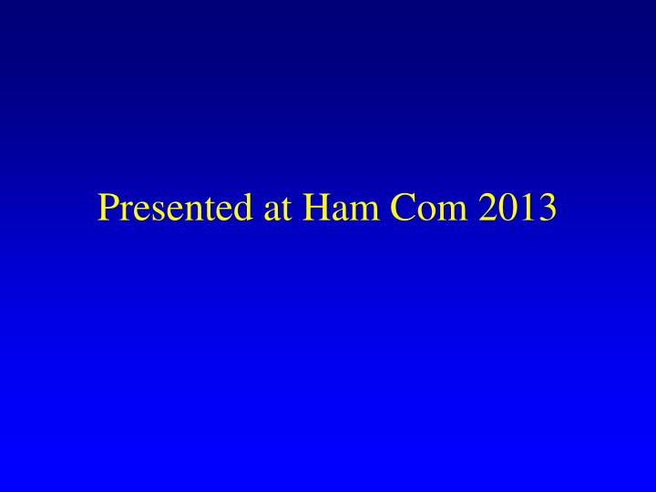 Presented at Ham Com 2013