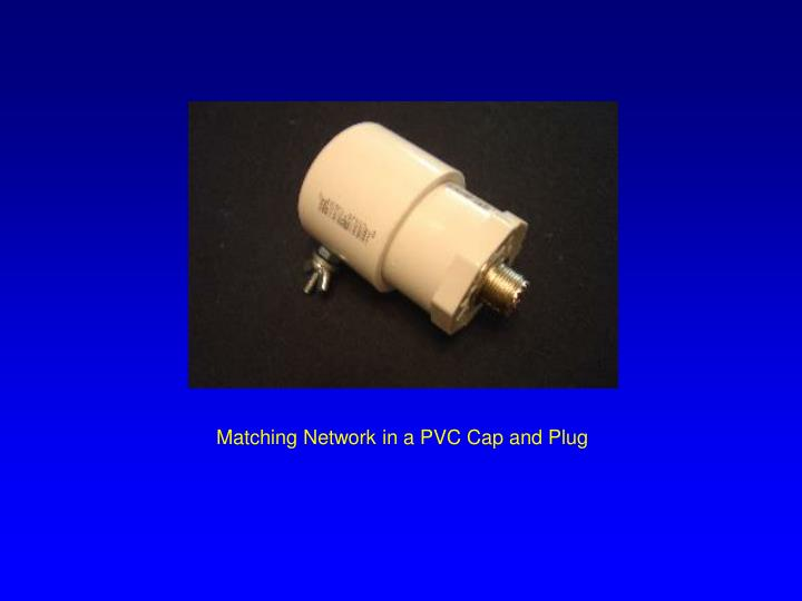 Matching Network in a PVC Cap and Plug