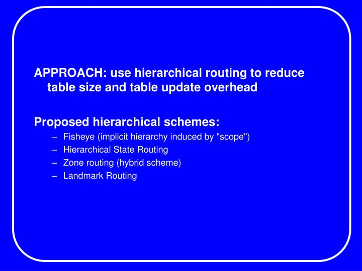 APPROACH: use hierarchical routing to reduce table size and table update overhead