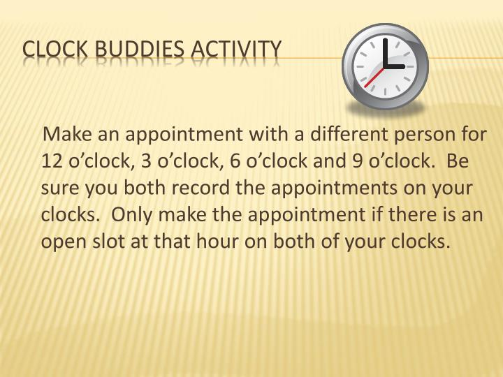 Make an appointment with a different person for 12 o'clock, 3 o'clock, 6 o'clock and 9 o'clock.  Be sure you both record the appointments on your clocks.  Only make the appointment if there is an open slot at that hour on both of your clocks.