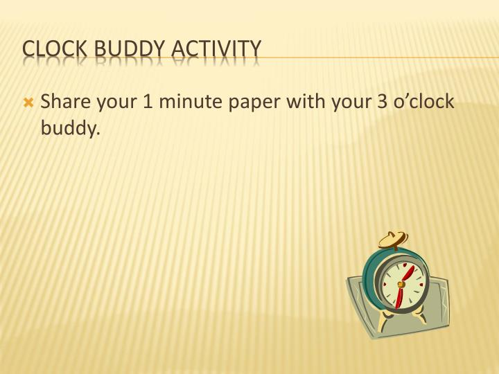 Share your 1 minute paper with your 3 o'clock buddy.