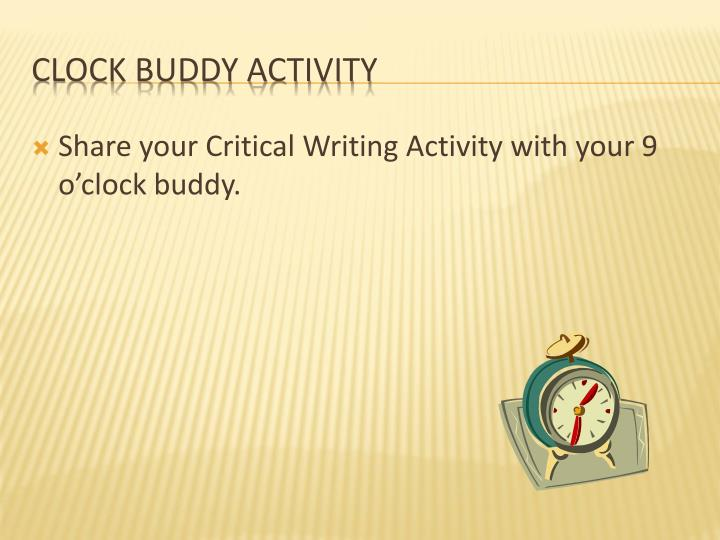 Share your Critical Writing Activity with your 9 o'clock buddy.