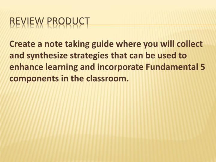 Create a note taking guide where you will collect and synthesize strategies that can be used to enhance learning and incorporate Fundamental 5 components in the classroom.