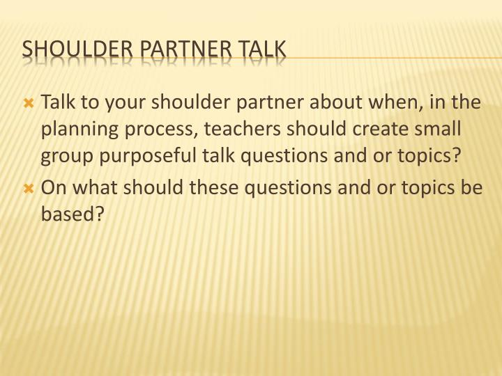 Talk to your shoulder partner about when, in the planning process, teachers should create small group purposeful talk questions and or topics?