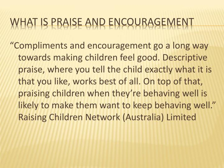 """Compliments and encouragement go a long way towards making children feel good. Descriptive praise, where you tell the child exactly what it is that you like, works best of all. On top of that, praising children when they're behaving well is likely to make them want to keep behaving well.""  Raising Children Network (Australia) Limited"