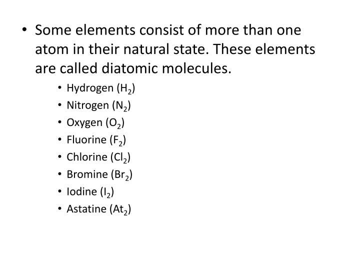 Some elements consist of more than one atom in their natural state. These elements are called diatomic molecules.